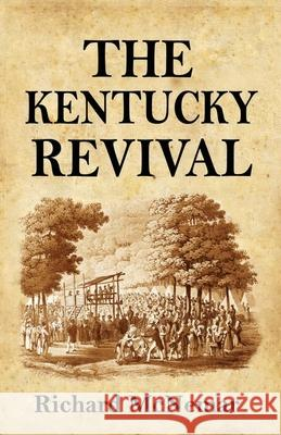 The Kentucky Revival: A Short History of the Late Extraordinary Out-Pouring of the Spirit of God, in the Western States of America, Agreeabl Richard McNemar 9781466413344