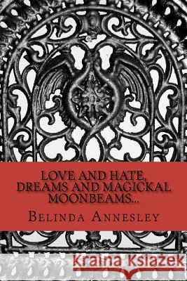 Love and Hate, Dreams and Magickal Moonbeams... MS Belinda Lee Annesley 9781466426191
