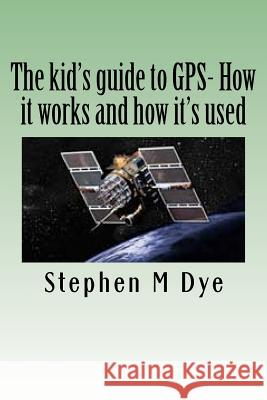 The Kid's Guide to GPS- How It Works and How It's Used.: Engineering Adventures with the Global Positioning System Stephen M. Dye 9781466433038