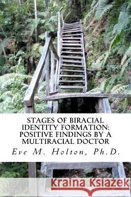 Stages of Biracial Identity Formation: Positive Findings by a Multiracial Doctor Eve M. Holto 9781466463585
