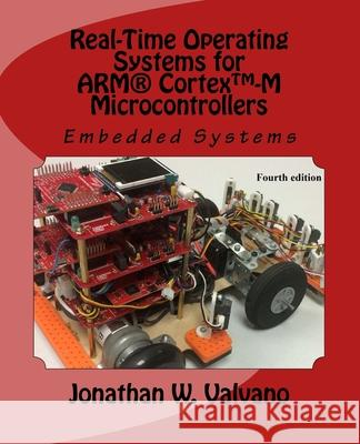 Embedded Systems: Real-Time Operating Systems for Arm Cortex M Microcontrollers Jonathan Valvano 9781466468863