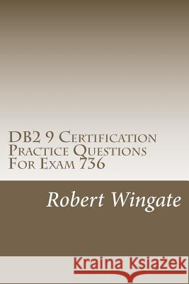 DB2 9 Certification Practice Questions for Exam 736 Robert Wingate 9781466474673 Createspace