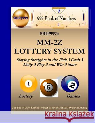 Sbip999's MM-2z Lottery System: Slaying Straights in the Pick 3 Cash 3 Daily 3 Play 3 and Win 3 State Lottery Games S. B. I. P. 999                          999 Boo 9781466479142