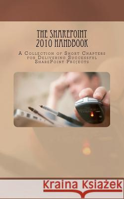The Sharepoint 2010 Handbook: A Collection of Short Chapters for Delivering Successful Sharepoint Projects Paul Beck Veronique Palmer Jasper Oosterveld 9781466486744