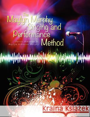 The Maylyn Murphy Singing and Performance Method Purvis Atkinson Maylyn Murphy 9781466497931