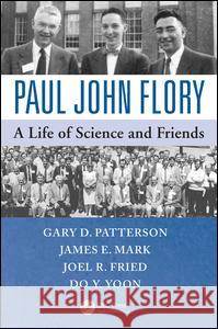 Paul John Flory: A Life of Science and Friends Gary D. Patterson James E. Mark Joel R. Fried 9781466595767