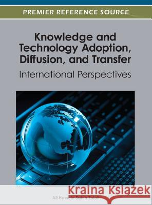 Knowledge and Technology Adoption, Diffusion, and Transfer : International Perspectives Ali Hussein Saleh Zolait 9781466617520