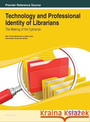 Technology and Professional Identity of Librarians: The Making of the Cybrarian Deborah Hicks Deborah Ed. Hicks 9781466647350