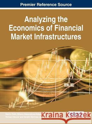 Analyzing the Economics of Financial Market Infrastructures Martin Diehl Biliana Alexandrova-Kabadjova Richard Heuver 9781466687455