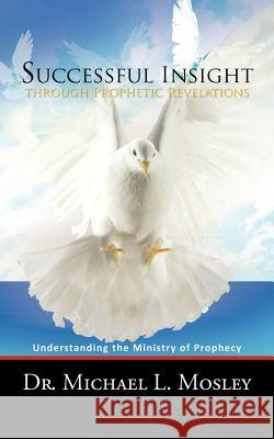 Successful Insight Through Prophetic Revelations: Understanding the Ministry of Prophecy Dr Michael L. Mosley 9781467060769