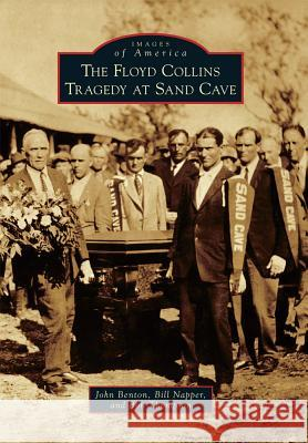 The Floyd Collins Tragedy at Sand Cave John Benton Bill Napper Bob Thompson 9781467124423