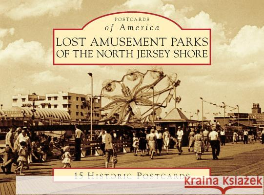 Lost Amusement Parks of the North Jersey Shore Rick Geffken George Severini 9781467125789