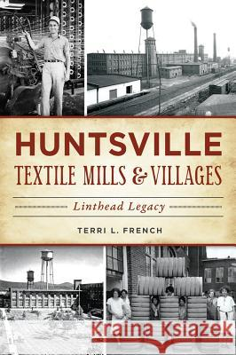 Huntsville Textile Mills & Villages: Linthead Legacy Terri French 9781467137089