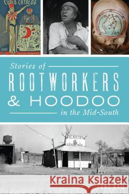 Stories of Rootworkers & Hoodoo in the Mid-South Tony Kail 9781467139892