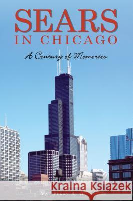 Sears in Chicago: A Century of Memories Val Perry Rendel 9781467139946