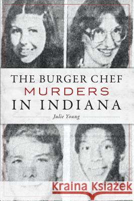 The Burger Chef Murders in Indiana Julie Young 9781467143080