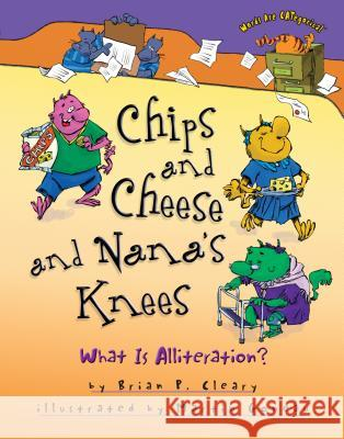 Chips and Cheese and Nana's Knees: What Is Alliteration? Brian P. Cleary Martin Goneau 9781467726498 Millbrook Press