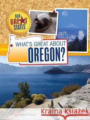 What's Great about Oregon? Rebecca Felix 9781467760904