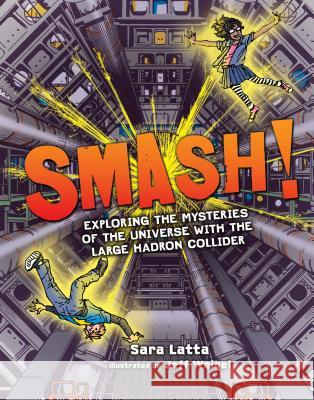 Smash!: Exploring the Mysteries of the Universe with the Large Hadron Collider Sara L. Latta Jeff Weigel Sara Latta 9781467785518