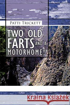 Two Old Farts and A Motorhome!! Patti Trickett 9781467883146