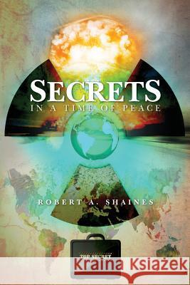 Secrets, in a Time of Peace Robert A. Shaines 9781467908221