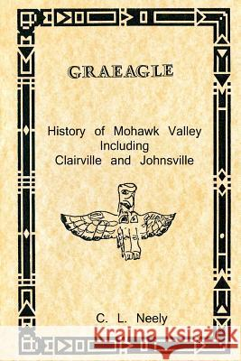 Graeagle - History of Mohawk Valley Including Clairville and Johnsville C. L. Neely 9781467918039