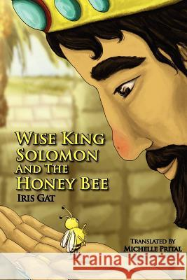 Wise King Solomon and the Honey Bee: Wise King Solomon and the Honey Bee Iris Gat Iris Gat Michelle Prital 9781467930444