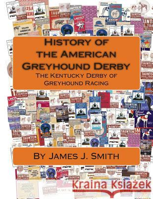 History of the American Greyhound Derby: The Kentucky Derby of Greyhound Racing James J. Smith David Jeswald 9781467945561