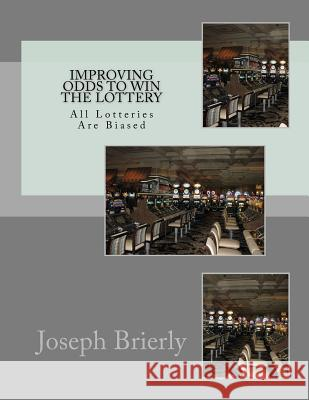 Improving Odds to Win the Lottery: All Lotteries Are Biased Dr Joseph Edward Brierl 9781467962025