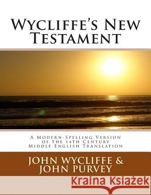 Wycliffe's New Testament (Revised Edition): A Modern-Spelling Version of the 14th Century Middle English Translation John Wycliffe John Purvey 9781467994934