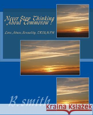 Never Stop Thinking about Tommorow: Love.Abuse.Sexuality MR B. C. Smith 9781468057034