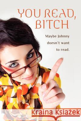 You Read, B!*#h: Maybe Johnny Doesn't Want to Read. B. J. Forrester 9781468069068