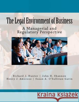The Legal Environment of Business: A Managerial and Regulatory Perspective Richard J. Hunte John H. Shannon Henry J. Amoroso 9781468086836