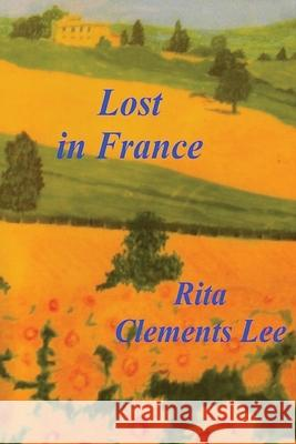 Lost in France Rita Clements Lee Rita Clements Lee 9781468099164