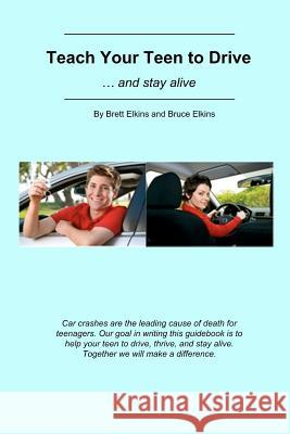 Teach Your Teen to Drive: ... and Stay Alive MR Brett Elkins 9781468127492