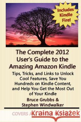 The Complete 2012 User's Guide to the Amazing Amazon Kindle: Covers All Current Kindles Stephen Windwalker Bruce Grubbs 9781468147001
