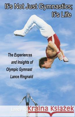 It's Not Just Gymnastics; It's Life: The Experiences and Insights of Olympic Gymnast Lance Ringnald Lance Ringnald Stacey Lake 9781468151244
