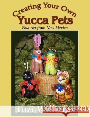 Creating Your Own Yucca Pets: Folk Art from New Mexico Tuzi Williams 9781468164305