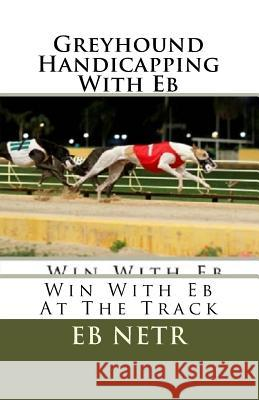 Greyhound Handicapping with Eb: Win with Eb at the Track Eb Netr Jim Smith 9781468193237