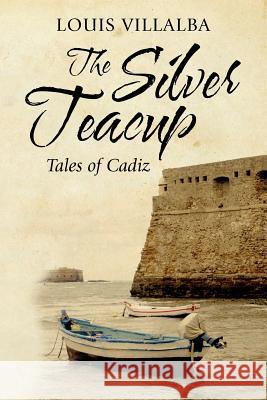 The Silver Teacup: Tales of Cadiz Louis Villalba 9781468196580
