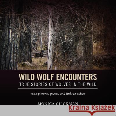 Wild Wolf Encounters: True Stories of Wolves in the Wild with Pictures, Poems, and Links to Videos Monica Glickman 9781468198034