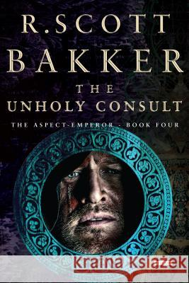 The Unholy Consult: The Aspect-Emperor: Book Four R. Scott Bakker 9781468314861