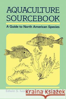Aquaculture Sourcebook: A Guide to North American Species Edwin S K. K. Hale Edwin S. Iversen 9781468414301