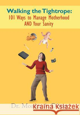 Walking the Tightrope: 101 Ways to Manage Motherhood and Your Sanity Dr Monica a. Dixon 9781468543179
