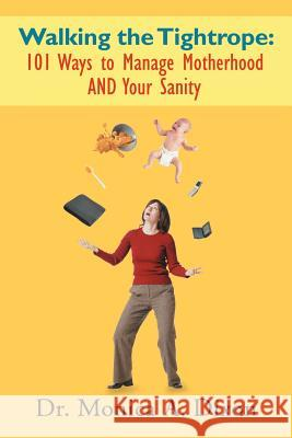 Walking the Tightrope: 101 Ways to Manage Motherhood and Your Sanity Dr Monica a. Dixon 9781468543186