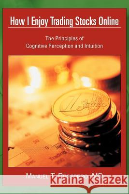 How I Enjoy Trading Stocks Online : The Principles of Cognitive Perception and Intuition Manuel T. Prosper 9781468563849