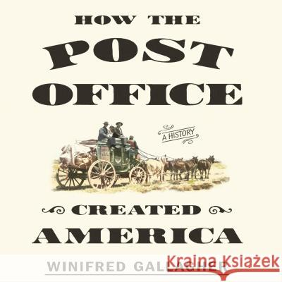 How the Post Office Created America: A History - audiobook Winifred Gallagher Tavia Gilbert 9781469034898 Gildan Media Corporation