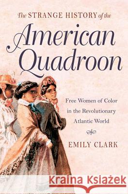 The Strange History of the American Quadroon: Free Women of Color in the Revolutionary Atlantic World Emily Clark 9781469607528
