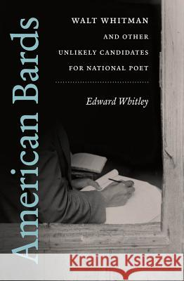 American Bards: Walt Whitman and Other Unlikely Candidates for National Poet Edward Whitley 9781469615219