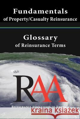 Fundamentals of Property and Casualty Reinsurance with a Glossary of Reinsurance Terms Reinsurance Association O 9781469909899